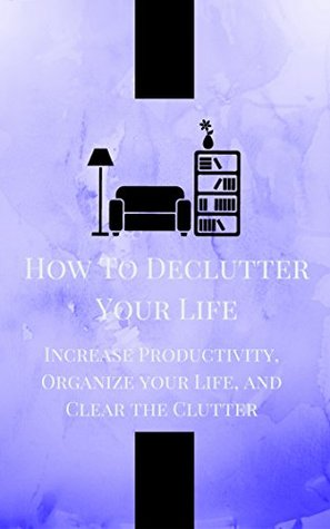 How to Declutter Your Life: Increase Productivity, Organize your Life, and Clear the Clutter