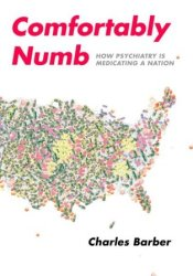 Comfortably Numb: How Psychiatry Is Medicating a Nation Book by Charles Barber