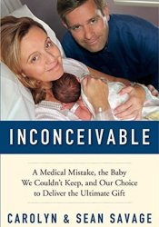 Inconceivable: A Medical Mistake, the Baby We Couldn't Keep, and Our Choice to Deliver the Ultimate Gift Book by Carolyn Savage
