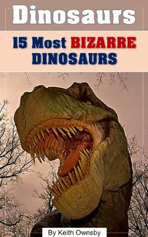 Dinosaurs: 15 Most Bizarre Dinosaurs - Amazing Pictures, Fun Facts and More! (Weirdest Animals in the World Book 1) (Weirdest Animals in the World!)