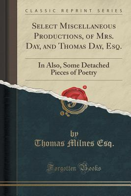 Select Miscellaneous Productions of Mrs. Day, and Thomas Day, Esq. in Verse and Prose: Also, Some Detached Pieces of Poetry