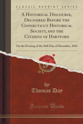 A Historical Discourse, Delivered Before the Connecticut Historical Society, and the Citizens of Hartford: On the Evening of the 26th Day of December, 1843