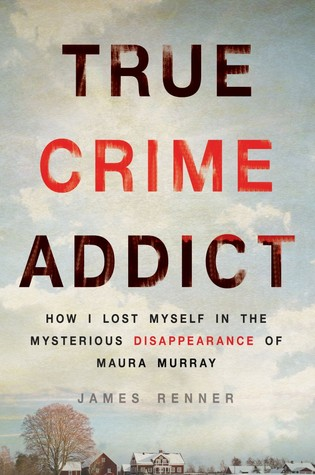 True Crime Addict: How I Lost Myself in the Mysterious Disappearance of Maura Murray PDF Book by James Renner PDF ePub