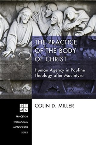 The Practice of the Body of Christ: Human Agency in Pauline Theology after MacIntyre (Princeton Theological Monograph Series Book 200)