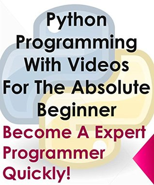 Python Programming With Videos For The Absolute Beginner: Become A Expert Programmer Quickly!