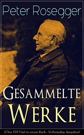 Gesammelte Werke: Als ich noch der Waldbauernbub war + Waldheimat + Die Schriften des Waldschulmeisters ... Gabriel und mehr