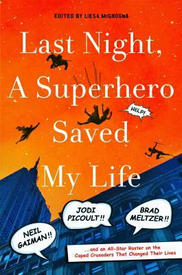 Last Night, a Superhero Saved My Life: Neil Gaiman!! Jodi Picoult!! Brad Meltzer!! . . . and an All-Star Roster on the Caped Crusaders That Changed Their Lives