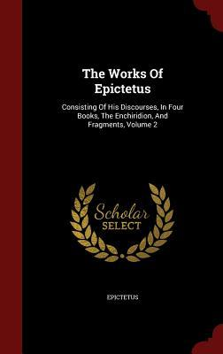 The Works of Epictetus: Consisting of His Discourses, in Four Books, the Enchiridion, and Fragments, Volume 2