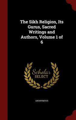 The Sikh Religion, Its Gurus, Sacred Writings and Authors, Volume 1 of 6