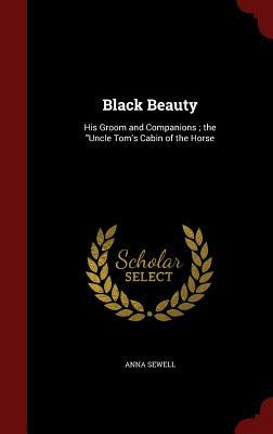 Black Beauty: His Groom and Companions; The Uncle Tom's Cabin of the Horse