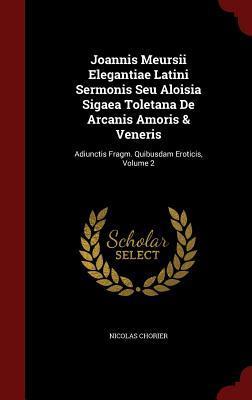 Joannis Meursii Elegantiae Latini Sermonis Seu Aloisia Sigaea Toletana de Arcanis Amoris & Veneris: Adiunctis Fragm. Quibusdam Eroticis, Volume 2