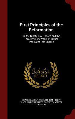 First Principles of the Reformation: Or, the Ninety-Five Theses and the Three Primary Works of Luther Translated Into English