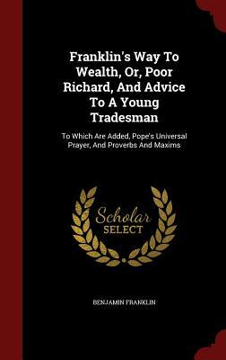 Franklin's Way to Wealth, Or, Poor Richard, and Advice to a Young Tradesman: To Which Are Added, Pope's Universal Prayer, and Proverbs and Maxims