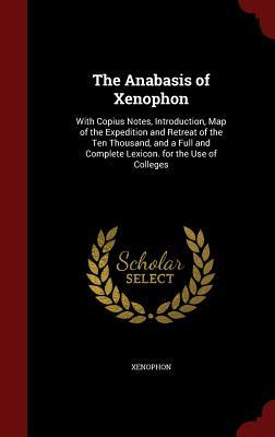The Anabasis of Xenophon: With Copius Notes, Introduction, Map of the Expedition and Retreat of the Ten Thousand, and a Full and Complete Lexicon. for the Use of Colleges