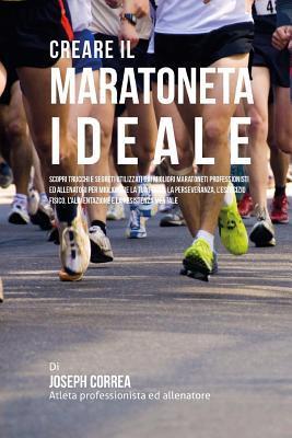 Creare Il Maratoneta Ideale: Scopri Trucchi E Segreti Utilizzati Dai Migliori Maratoneti Professionisti Ed Allenatori Per Migliorare La Tua Forza, La Perseveranza, l'Esercizio Fisico, l'Alimentazione E La Resistenza Mentale