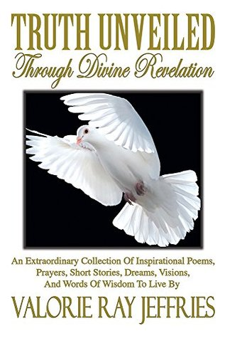 Truth Unveiled Through Divine Revelation: An Extraordinary Collection of Inspirational Poems,Prayers, Short Stories, Dreams,Visions, And Words of Wisdom to Live by