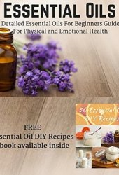 Essential Oils: Detailed Essential Oils For Beginners Guide For Physical and Emotional Health - Including FREE 50 DIY Essential Oil Recipes ebook Book