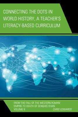 Connecting the Dots in World History, A Teacher's Literacy Based Curriculum: From the Fall of the Western Roman Empire to Death of Genghis Khan, Volume 2