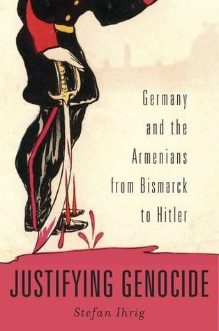 Justifying Genocide: Germany and the Armenians from Bismarck to Hitler