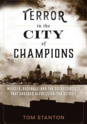 Terror in the City of Champions: Murder, Baseball, and the Secret Society That Shocked Depression-Era Detroit Book by Tom Stanton