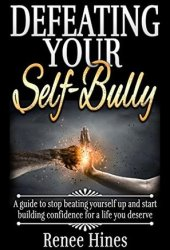 Defeating Your Self-Bully: A guide to stop beating yourself up and start building confidence for a life you deserve Pdf Book
