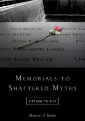 Memorials to Shattered Myths: Vietnam to 9/11 Book by Harriet Senie F.
