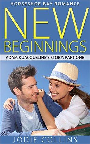 NEW BEGINNINGS: ADAM & JACQUELINE'S STORY: PART ONE (HORSESHOE BAY ROMANCE Book 1)
