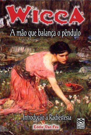A Mão que Balança o Pêndulo: Introdução à Radiestesia (Wicca Livro 10)