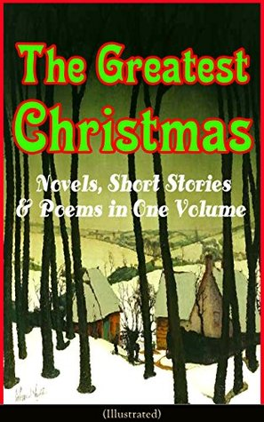 The Greatest Christmas Novels, Short Stories & Poems in One Volume (Illustrated): A Christmas Carol, The Gift of the Magi, Life and Adventures of Santa ... Mouse King, The Wonderful Life of Christ…