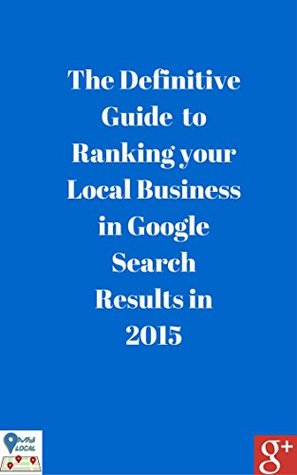 The Definitive Guide to Ranking your Local Business in Google Search Results in 2015