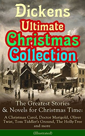 Dickens Ultimate Christmas Collection: The Greatest Stories & Novels for Christmas Time: A Christmas Carol, Doctor Marigold, Oliver Twist, Tom Tiddler's ... Best Loved Christmas Classics in One Volume