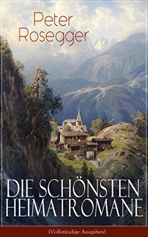 Die schönsten Heimatromane von Peter Rosegger: Jakob der Letzte + Die Schriften des Waldschulmeisters + Heidepeters Gabriel + Der Gottsucher