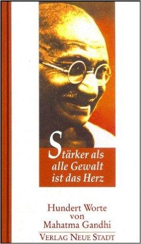 Stärker als alle Gewalt ist das Herz Hundert Worte von Mahatma Gandhi