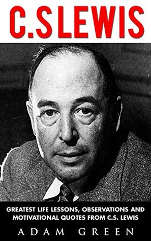 C. S Lewis: Greatest Life Lessons, Observations and Motivational Quotes from C. S Lewis
