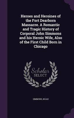 Heroes and Heroines of the Fort Dearborn Massacre. a Romantic and Tragic History of Corporal John Simmons and His Heroic Wife, Also of the First Child Born in Chicago