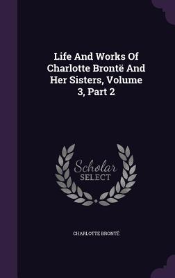 Life and Works of Charlotte Bronte and Her Sisters, Volume 3, Part 2