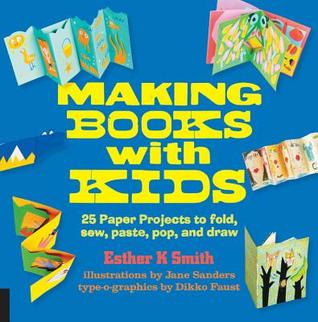 Making Books with Kids: 25 Paper Projects to Fold, Sew, Paste, Pop, and Draw