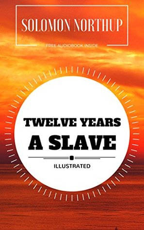 Twelve Years a Slave: By Solomon Northup : Illustrated - Original & Unabridged (Free Audiobook Inside)