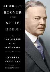 Herbert Hoover in the White House: The Ordeal of the Presidency Book by Charles Rappleye