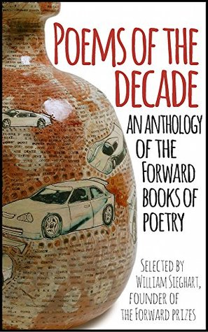 Poems of the Decade: An Anthology of the Forward Books of Poetry: Selected by William Sieghart, Founder of the Forward Prizes