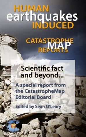 Catastrophe Map Reports: Human Induced Earthquakes (Let The End Times Roll Science Series Book 1)