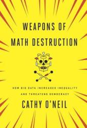 Weapons of Math Destruction: How Big Data Increases Inequality and Threatens Democracy Book