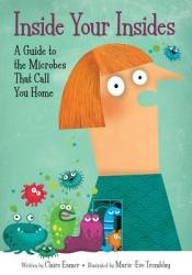 Inside Your Insides: A Guide to the Microbes That Call You Home Book by Claire Eamer