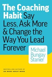 The Coaching Habit: Say Less, Ask More & Change the Way You Lead Forever Book
