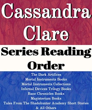 Cassandra Clare: Series Reading Order: The Dark Artifices Books, Mortal Instruments Books, Infernal Devices Trilogy Books, Bane Chronicles, Magisterium Books by Cassandra Clare