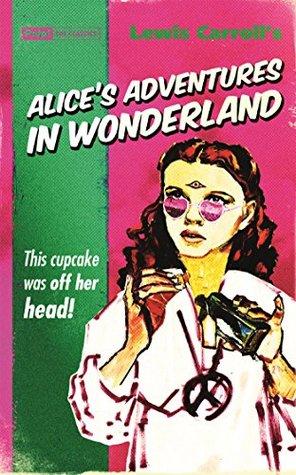 Lewis Carroll's Alice's Adventures in Wonderland: This CUPCAKE was off her head!
