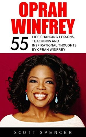 Oprah Winfrey: 55 Life Changing Lessons, Teachings And Inspirational Thoughts By Oprah Winfrey (Oprah Book Club, Inspirational Motivation, Happiness)