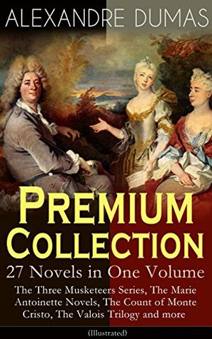 Premium Collection - 27 Novels in One Volume: The Three Musketeers Series, The Marie Antoinette Novels, The Count of Monte Cristo, The ... Hero of the People, The Queen's Necklace...