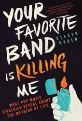 Your Favorite Band Is Killing Me: What Pop Music Rivalries Reveal About the Meaning of Life Book