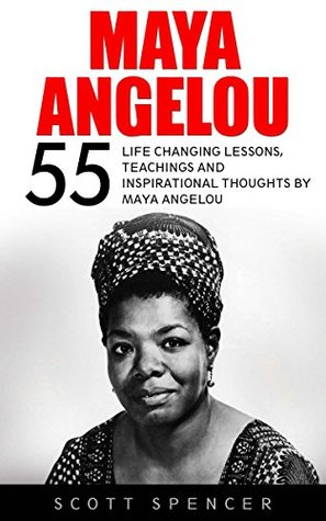 Maya Angelou: 55 Life Changing Lessons, Teachings and Inspirational Thoughts by Maya Angelou (I Know Why The Caged Bird Sings, Letter To My Daughter)